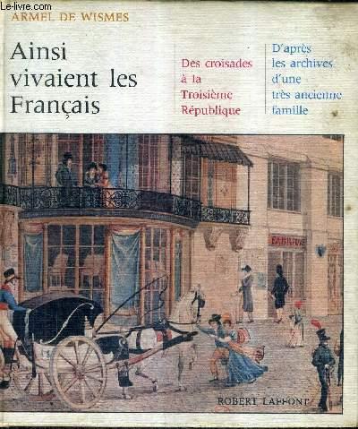 AINSI VIVAIENT LES FRANCAIS - DES CROISADES A LA TROISIEME REPUBLIQUE D'APRES LES ARCHIVES D'UNE TRES ANCIENNE FAMILLE.