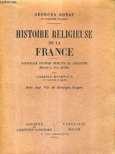 HISTOIRE RELIGIEUSE DE LA FRANCE / NOUVELLE EDITION REDUITE ET CONDUITE JUSQU'A NOS JOURS PAR GABRIEL HANOTAUX AVEC UNE VIE DE GEORGES GOYAU.
