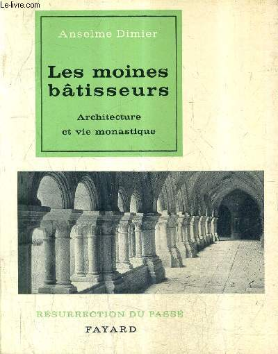 LES MOINES BATISSEURS ARCHITECTURE ET VIE MONASTIQUE / COLLECTION RESURRECTION DU PASSE.