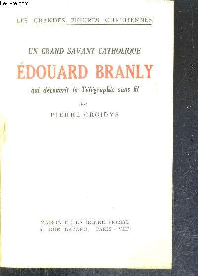 UN GRAND SAVANT CATHOLIQUE EDOUARD BRANLY QUI DECOUVRIT LA TELEGRAPHIE SANS FIL / COLLECTION LES GRANDES FIGURES CHRETIENNES.