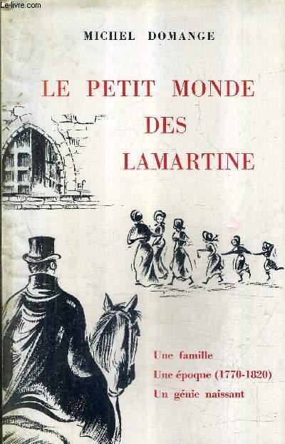 LE PETIT MONDE DES LAMARTINE - UNE FAMILLE UNE EPOQUE 1770-1820 UN GENIE NAISSANT.