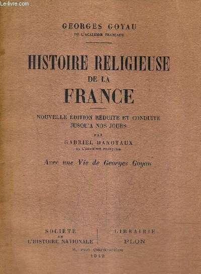 HISTOIRE RELIGIEUSE DE LA FRANCE - NOUVELLE EDITION REDUITE ET CONDUITE JUSQU'A NOS JOURS PAR GABRIEL HANOTAUX - AVEC UNE VIE DE GEORGES GOYAU.