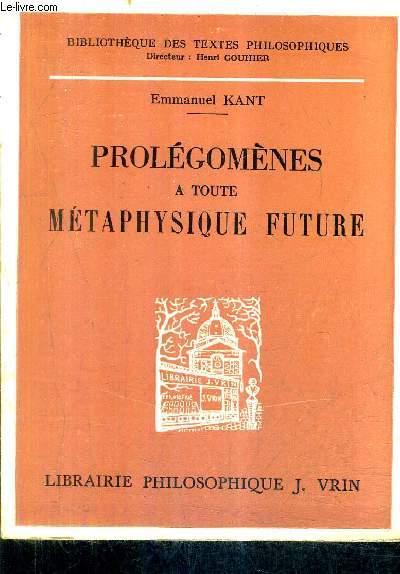 PROLEGOMENES A TOUTE METAPHYSIQUE FUTURE QUI POURRA SE PRESENTER COMME SCIENCE - COLLECTION BIBLIOTHEQUE DES TEXTES PHILOSOPHIQUES / NOUVELLE EDITION.