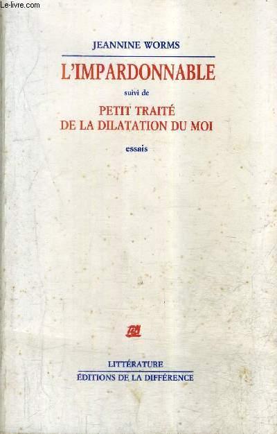 L'IMPARDONNABLE SUIVI DE PETIT TRAITE DE LA DILATATION DU MOI - ESSAIS.