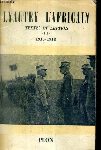 LYAUTEY L'AFRICAIN TEXTES ET LETTRES DU MARECHAL LYAUTEY PRESENTES PAR PIERRE LYAUTEY - TOME 3 : 1915-1918.