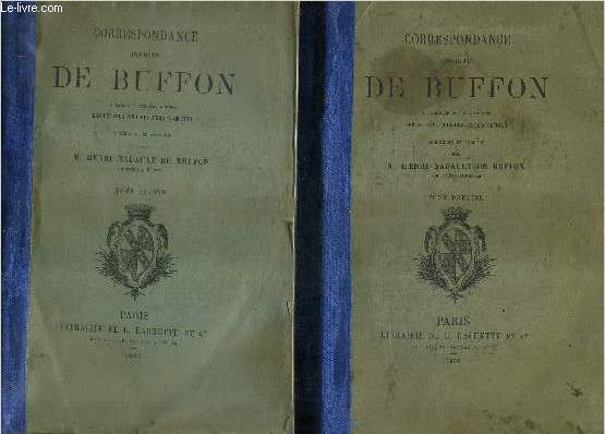 CORRESPONDANCE INEDITE DE BUFFON A LAQUELLE ONT ETE REUNIES LES LETTRES PUBLIEES JUSQU'A CE JOUR RECUEILLIS ET ANNOTEE PAR M.HENRI NADAULT DE BUFFON - EN DEUX TOMES - TOMES 1 + 2 .