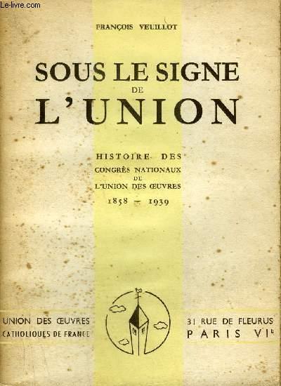 SOUS LE SIGNE DE L'UNION - HISTOIRE DES CONGRES NATIONAUX DE L'UNION DES OEUVRES 1858-1939.