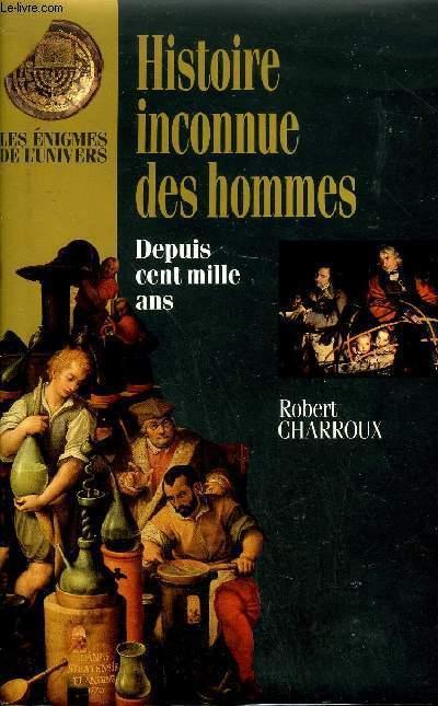 HISTOIRE INCONNUE DES HOMMES DEPUIS CENT MILLE ANS - LES ENIGMES DE L'UNIVERS.
