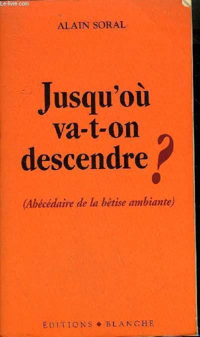 JUSQU'OU VA T ON DESCENDRE ? (ABECEDAIRE DE LA BETISE AMBIANTE) .