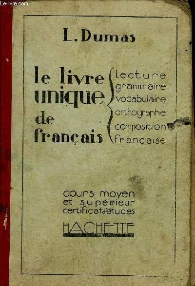 LE LIVRE UNIQUE DE FRANCAIS -LECTURE GRAMMAIRE VOCABULAIRE ORTHOGRAPHE COMPOSITION FRANCAISE - COURS MOYEN ET SUPERIEUR CERTIFICAT D'ETUDES - 2EME EDITION