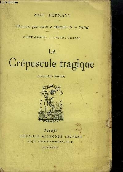 LE CREPUSCULE TRAGIQUE - MEMOIRES POUR SERVIR A L'HISTOIRE DE LA SOCIETE - D'UNE GUERRE A L'AUTRE GUERRE
