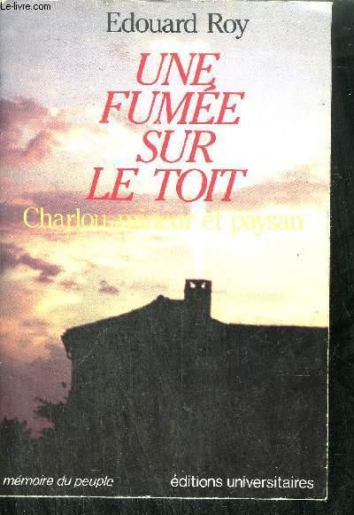UNE FUMEE SUR LE TOIT - CHARLOU, MINEUR ET PAYSAN / COLLECTION MEMOIRE DU PEUPLE
