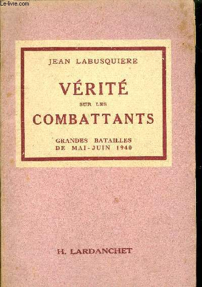 VERITE SUR LES COMBATTANTS- GRANDES BATAILLES DE MAI-JUIN 1940 - edition originale