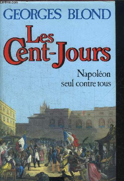 LES CENT-JOURS - NAPOLEON SEUL CONTRE TOUS