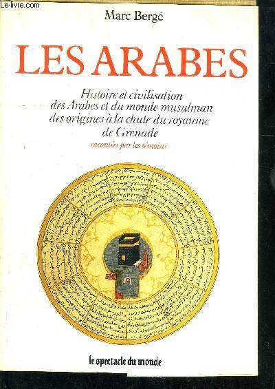LES ARABES - HISTOIRE ET CIVILISATION DES ARABES ET DU MONDE MUSULMAN, DES ORIGINES A LA CHUTE DU ROYAUME DE GRENADE, RACONTEES PAR DES TEMOINS