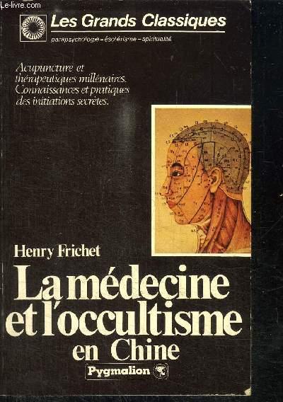 LA MEDECINE ET L'OCCULTISME EN CHINE - ACUPUNCTURE ET THERAPEUTIQUES MILLENAIRES - CONNAISSANCES ET PRATIQUES DES INITIATIONS SECRETES / COLLECTION LES GRANDS CLASSIQUES