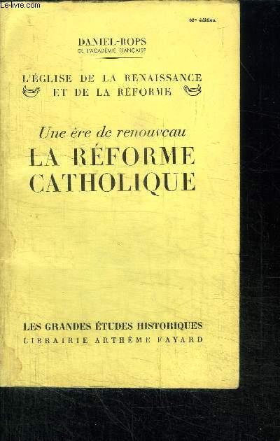 UNE ERE DE RENOUVEAU - LA REFORME CATHOLIQUE - L'EGLISE DE LA RENAISSANCE ET DE LA REFORME / COLLECTION LES GRANDES ETUDES HISTORIQUES