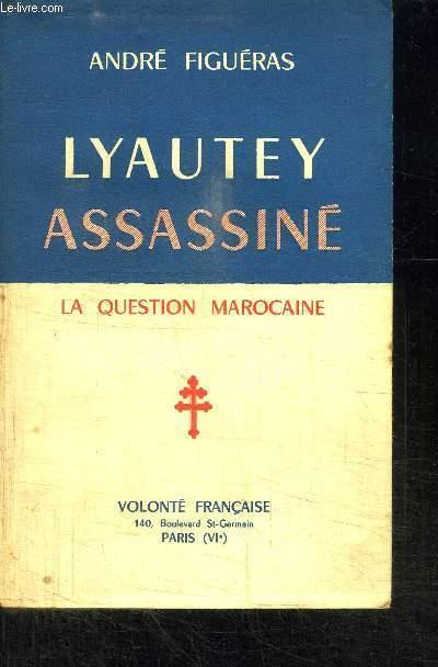 LYAUTEY ASSASSINE - LA QUESTION MAROCAINE