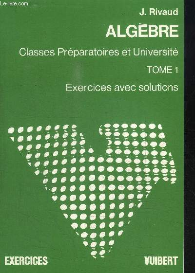 ALGEBRE - CLASSES PREPARATOIRES ET UNIVERSITE - TOME 1 - EXERCICES AVEC SOLUTIONS