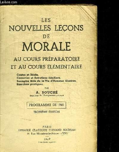 LES NOUVELLES LECONS DE MORALE AU COURS PREPARATOIRE ET AU COURS ELEMENTAIRE - CONTES ET RECITS - CAUSERIES ET ENTRETIENS FAMILIERS - EXEMPLES TIRES DE LA VIE D'HOMME ILLUSTRES - EXERCICES PRATIQUES - PROGRAMME DE 1945 - 3e EDITION