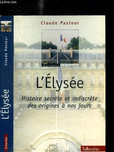 L'ELYSEE - HISTOIRE SECRETE ET INDISCRETE DES ORIGINES A NOS JOURS