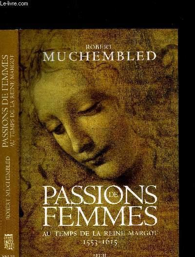 PASSIONS DE FEMMES - AU TEMPS DE LA REINE MARGOT 1553-1615