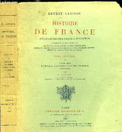HISTOIRE DE FRANCE DEPUIS LES ORIGINES JUSQU'A LA REVOLUTION - TOME SEPTIEME  II LOUIS XIV - LA RELIGION - LES LETTRES ET LES ARTS - LA GUERRE (1643-1685)