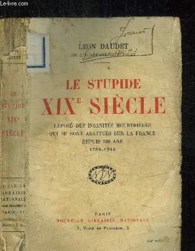 LE STUPIDE XIXe SIECLE - EXPOSE DES INSANITES MEURTRIERES QUI SE SONT ABATTUES SUR LA FRANCE DEPUIS 130 ANS 1789-1919