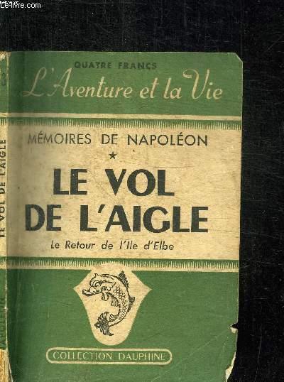 LE VOL DE L'AIGLE - MEMOIRES DE NAPOLEON Ier SUR LE RETOUR DE L'ILE D'ELBE / COLLECTION DAUPHINE N°3
