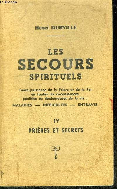 LES SECOURS SPIRITUELS n°IV PRIERES ET SECRETS / TOUTE PUISSANCE DE LA PRIERE ET DE LA FOI EN TOUTES LES CIRCONSTANCES PENIBLES OU DOULOUREUSES DE LA VIE : MALADIES - DIFFICULTES - ENTRAVES