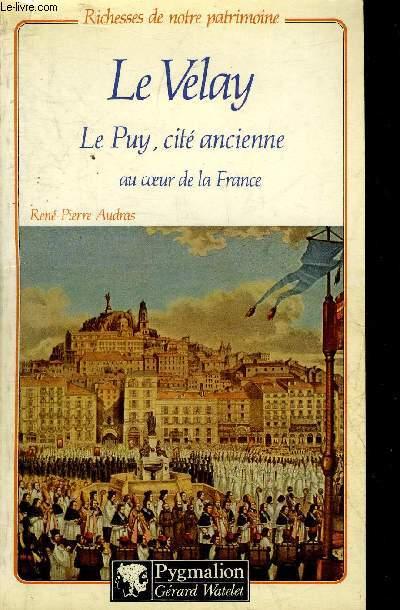 LE VELAY LE PUY CITE ANCIENNE AU COEUR DE LA FRANCE - COLLECTION RICHESSES DE NOTRE PATRIMOINE.