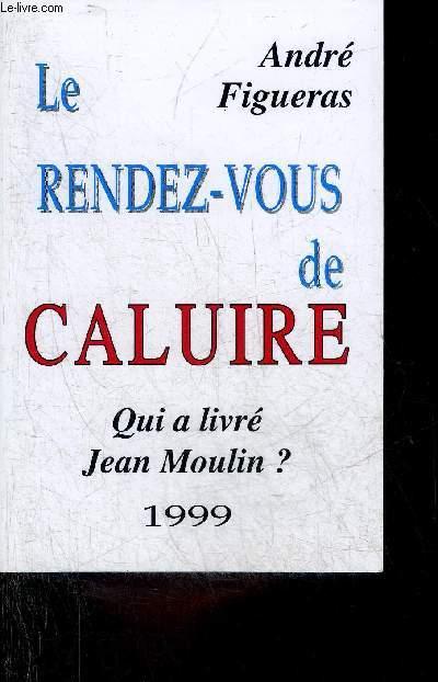 LE RENDEZ VOUS DE CALUIRE QUI A LIVRE JEAN MOULIN ? .
