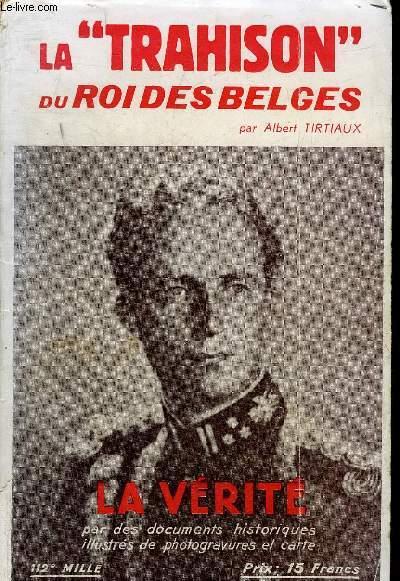 LA TRAHISON DU ROI DES BELGES - LA VERITE PAR DES DOCUMENTS HISTORIQUES ACCOMPAGNES DE VUES DE GUERRE ET D'UNE CARTE DES OPERATIONS.