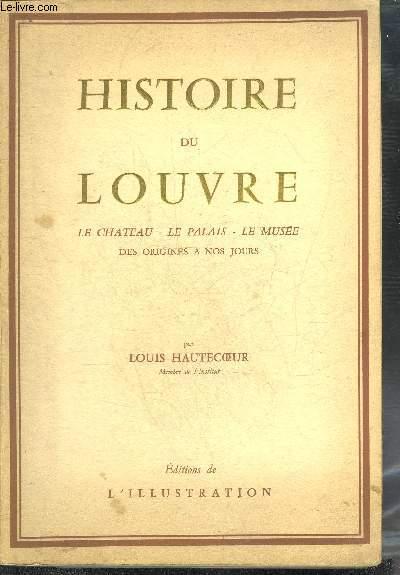 HISTOIRE DU LOUVRE - LE CHATEAU LE PALAIS LE MUSEE DES ORIGINES A NOS JOURS 1200-1940.