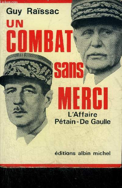 UN COMBAT SANS MERCI - L'AFFAIRE PETAIN DE GAULLE.