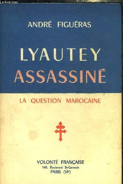 LYAUTEY ASSASSINE - LA QUESTION MAROCAINE.