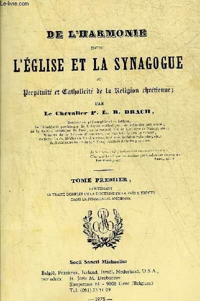 DE L'HARMONIE ENTRE L'EGLISE ET LA SYNAGOGUE OU PERPETUITE ET CATHOLICITE DE LA RELIGION CHRETIENNE - TOME PREMIER CONTENANT LE TRAITE COMPLET DE LA DOCTRINE DE LA TRES S.TRINITE DANS LA SYNAGOGUE ANCIENNE.
