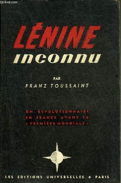 LENINE INCONNU - UN REVOLUTIONNAIRE EN FRANCE AVANT LA PREMIERE MONDIALE.