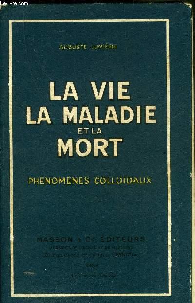 LA VIE LA MALADIE ET LA MORT PHENOMENES COLLOIDAUX.