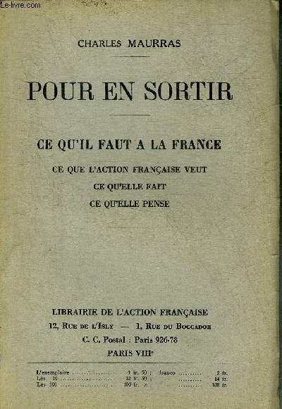 POUR EN SORTIR - CE QU'IL FAUT A LA FRANCE CE QUE L'ACTION FRANCAISE VEUT CE QU'ELLE FAIT CE QU'ELLE PENSE.