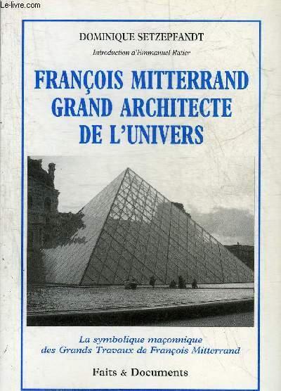 FRANCOIS MITTERRAND GRAND ARCHITECTE DE L'UNIVERS - LA SYMBOLIQUE MACONNIQUE DES GRANDS TRAVAUX DE FRANCOIS MITTERRAND.