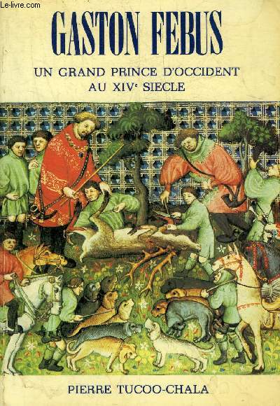 GASTON FEBUS UN GRAND PRINCE D'OCCIDENT AU XIVE SIECLE.