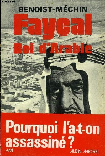 FAYCAL ROI D'ARABIE L'HOMME LE SOUVERAIN SA PLACE DANS LE MONDE 1906-1975.