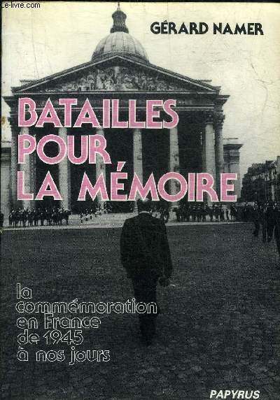 BATAILLES POUR LA MEMOIRE - LA COMMEMORATION EN FRANCE DE 1945 A NOS JOURS.