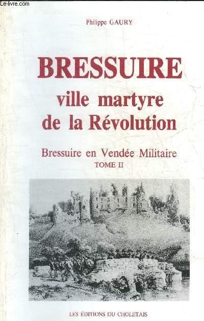 BRESSUIRE VILLE MARTYRE DE LA REVOLUTION - BRESSUIRE EN VENDEE MILITAIRE TOME 2.