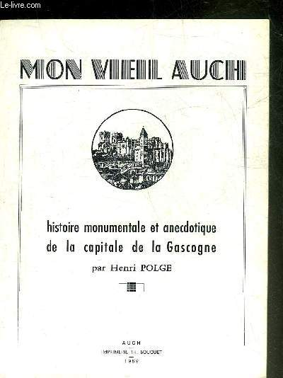 MON VIEIL AUCH HISTOIRE MONUMENTALE ET ANECDOTIQUE DE LA CAPITALE DE LA GASCOGNE.
