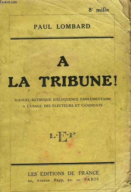 A LA TRUIBUNE ! MANUEL SATIRIQUE D'ELOQUENCE PARLEMENTAIRE A L'USAGE DES ELECTEURS ET CANDIDATS.