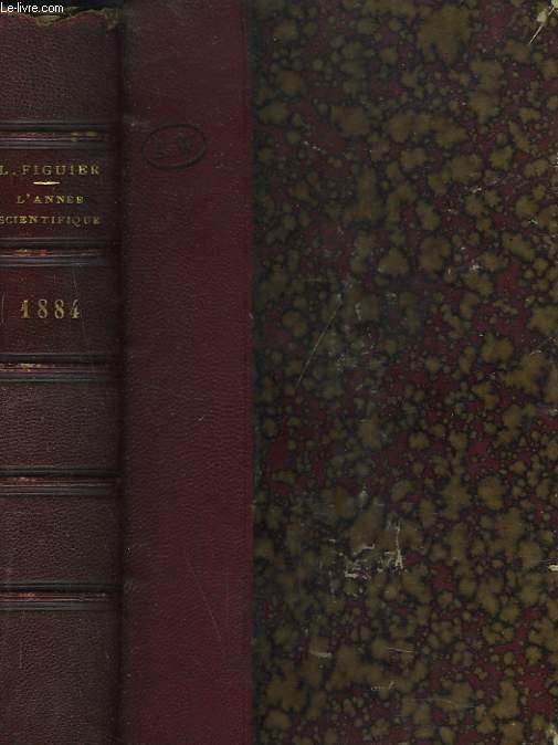 L'ANNEE SCIENTIFIQUE ET INDUSTRIELLE 1884 ou exposé annuel des travaux scientifiques, des inventions et des principales applications de la science à l'industrie et aux arts, qui ont attiré l'attention publique en France et à l'étranger. Accompagné d'une..