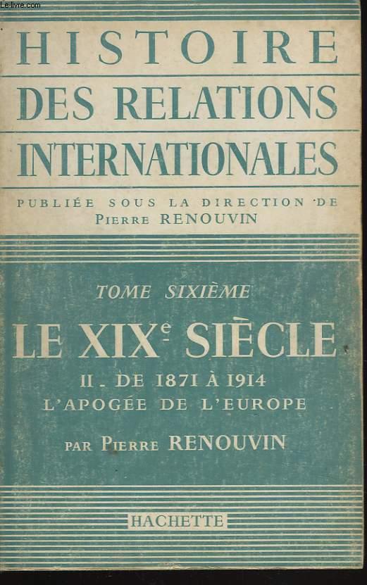 HISTOIRE DES RELATIONS INTERNATIONALES. TOME SIXIEME. LE XIXe SIECLE. II . DE 1871 A 1914, L'APOGEE DE L'EUROPE.