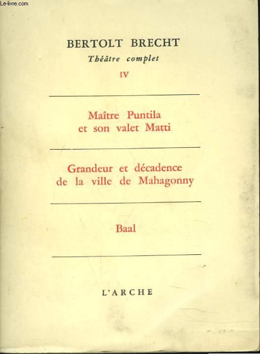 THEATRE COMPLET, TOME IV. Maitre Puntila et son valet Matti. Grandeur et decadence de la ville de Mahagonny. Baal.